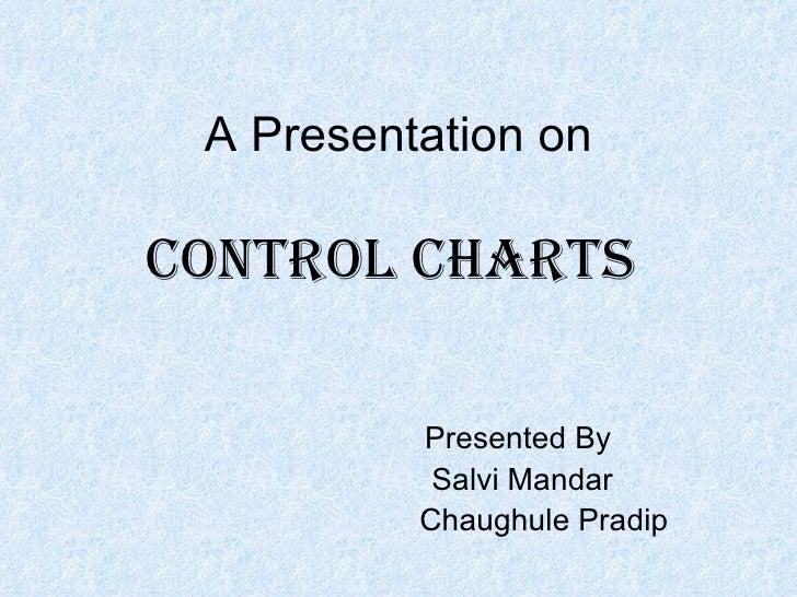 A Presentation on  Control Charts            Presented By            Salvi Mandar           Chaughule Pradip