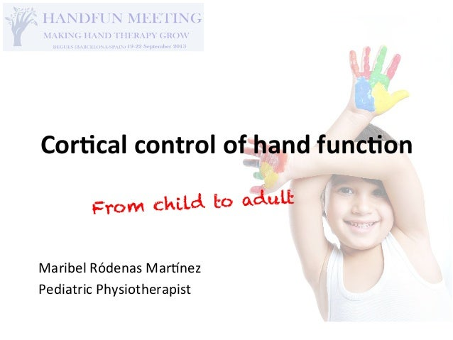 Cor$cal	   control	   of	   hand	   func$on	    From child to adult Maribel	   Ródenas	   Mar.nez	    Pediatric	   Physiot...