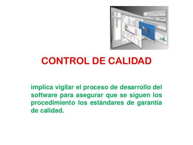 CONTROL DE CALIDADimplica vigilar el proceso de desarrollo delsoftware para asegurar que se siguen losprocedimiento los es...