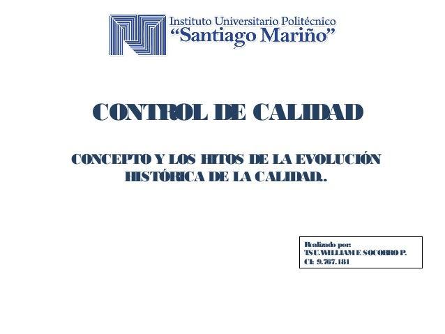 CONTROL DE CALIDAD  CONCEPTO Y LOS HITOS DE LA EVOLUCIÓN  HISTÓRICA DE LA CALIDAD..  Realizado por:  TSU.WILLIAM E SOCORRO...