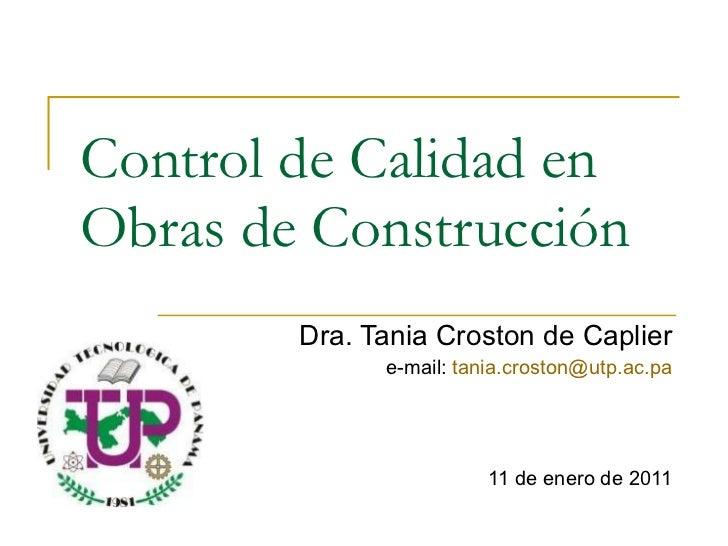 Control de Calidad en Obras de Construcción Dra. Tania Croston de Caplier e-mail:  [email_address] 11 de enero de 2011