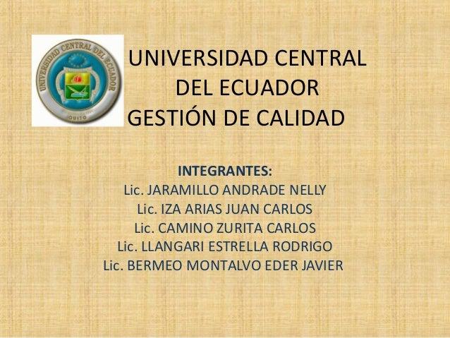 UNIVERSIDAD CENTRAL DEL ECUADOR GESTIÓN DE CALIDAD INTEGRANTES: Lic. JARAMILLO ANDRADE NELLY Lic. IZA ARIAS JUAN CARLOS Li...