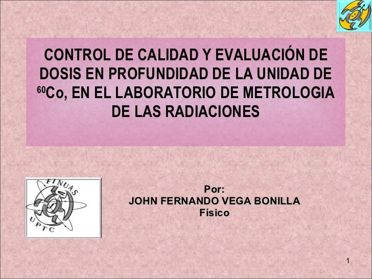 CONTROL DE CALIDAD Y EVALUACIÓN DE DOSIS EN PROFUNDIDAD DE LA UNIDAD DE  60 Co, EN EL LABORATORIO DE METROLOGIA DE LAS RAD...