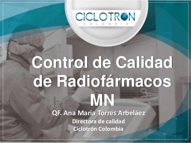 Control de Calidad de Radiofármacos MN QF. Ana María Torres Arbeláez Directora de calidad Ciclotrón Colombia