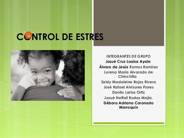 CONTROL DE ESTRES INTEGRANTES DE GRUPO Josué Cruz Loaiza Ayala Álvaro de Jesús Ramos Ramírez Lorena María Alvarado de Chin...