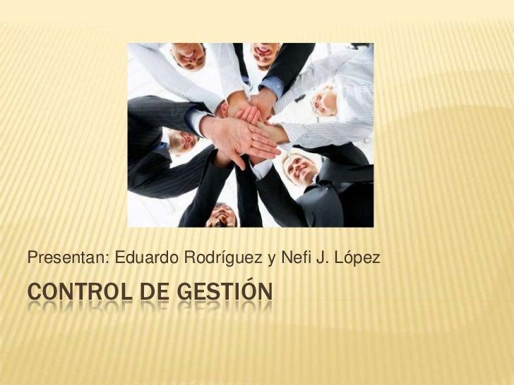 Presentan: Eduardo Rodríguez y Nefi J. LópezCONTROL DE GESTIÓN