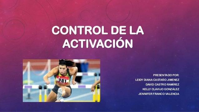 CONTROL DE LA ACTIVACIÓN PRESENTADO POR: LEIDY DIANA CASTAÑO JIMENEZ  DAVID CASTRO RAMÍREZ KELLY CLAVIJO GONZÁLEZ JENNIFER...