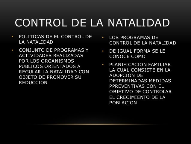 CONTROL DE LA NATALIDAD •  POLITICAS DE EL CONTROL DE LA NATALIDAD  •  LOS PROGRAMAS DE CONTROL DE LA NATALIDAD  •  CONJUN...