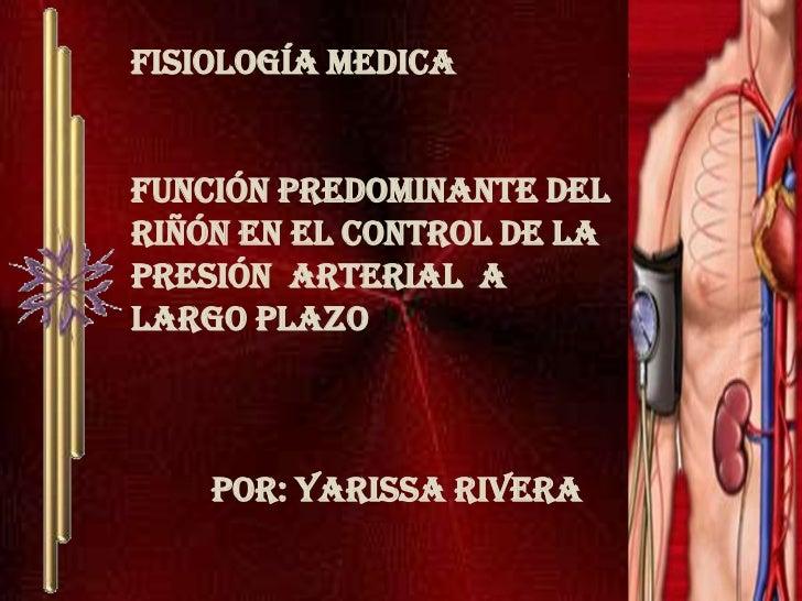 Fisiología medica<br />función predominante del riñón en el control de la presión  arterial  a largo plazo<br />Por: Yari...