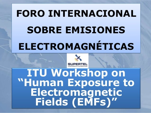 "ITU Workshop on ""Human Exposure to Electromagnetic Fields (EMFs)"" FORO INTERNACIONAL SOBRE EMISIONES ELECTROMAGNÉTICAS"