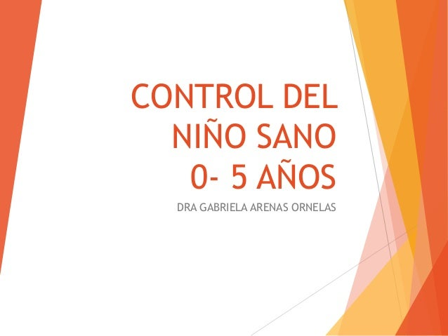 CONTROL DEL  NIÑO SANO   0- 5 AÑOS  DRA GABRIELA ARENAS ORNELAS