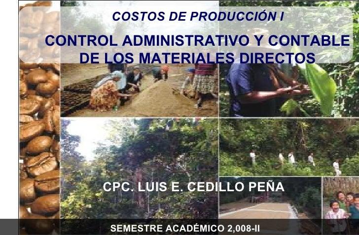 CPC. LUIS E. CEDILLO PEÑA COSTOS DE PRODUCCIÓN I CONTROL ADMINISTRATIVO Y CONTABLE DE LOS MATERIALES DIRECTOS SEMESTRE ACA...