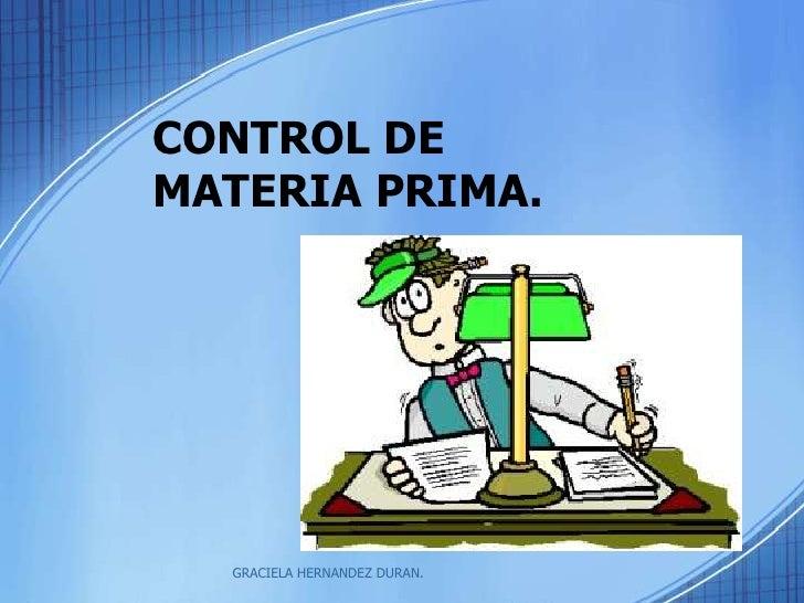 CONTROL DE MATERIA PRIMA.<br />GRACIELA HERNANDEZ DURAN.<br />