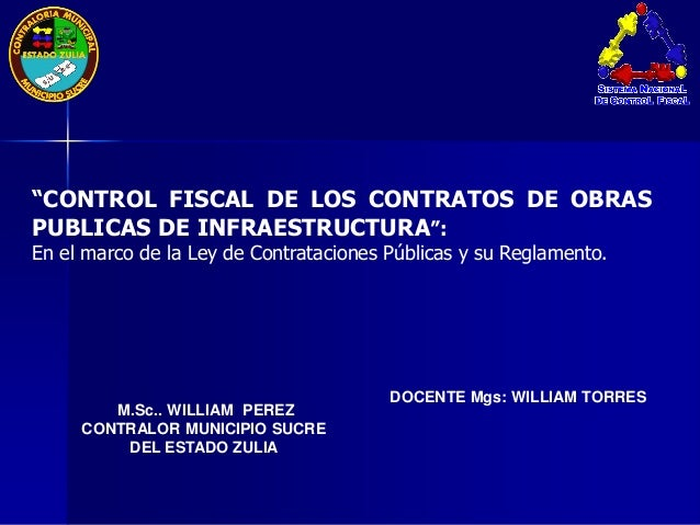 "DOCENTE Mgs: WILLIAM TORRES M.Sc.. WILLIAM PEREZ CONTRALOR MUNICIPIO SUCRE DEL ESTADO ZULIA ""CONTROL FISCAL DE LOS CONTRAT..."