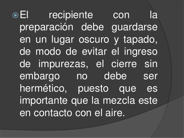 El recipiente con la preparación debe guardarse en un lugar oscuro y tapado, de modo de evitar el ingreso de impurezas, e...