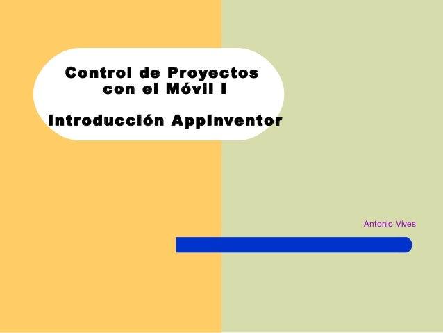 Control de Proyectos con el Móvil I Introducción AppInventor Antonio Vives