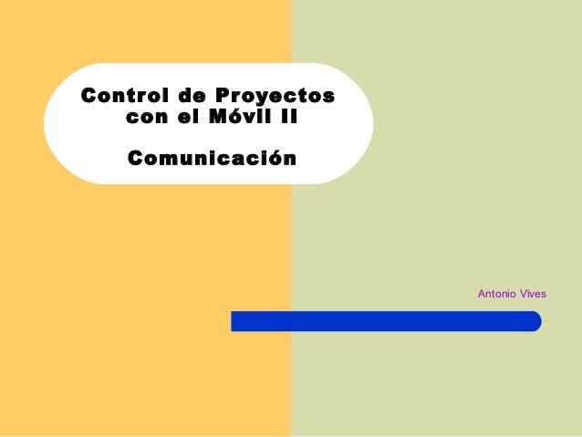 Control de Proyectos con el Móvil II Comunicación Antonio Vives