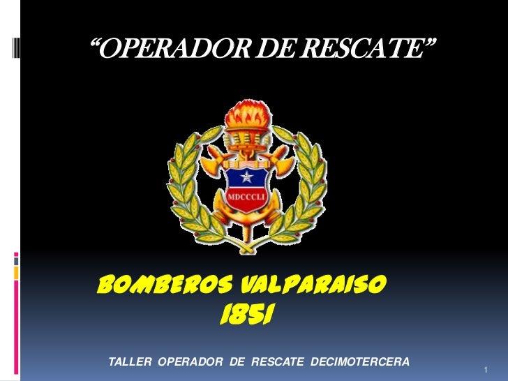 """OPERADOR DE RESCATE""BOMBEROS VALPARAISO               1851 TALLER OPERADOR DE RESCATE DECIMOTERCERA                      ..."