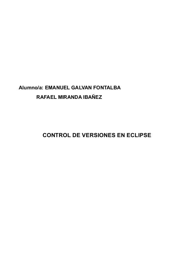 Alumno/a: EMANUEL GALVAN FONTALBA RAFAEL MIRANDA IBAÑEZ CONTROL DE VERSIONES EN ECLIPSE