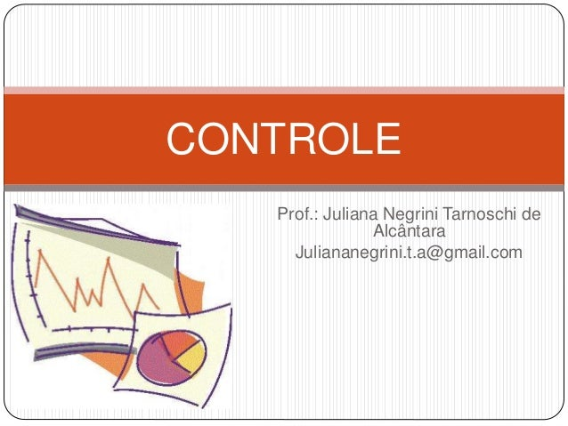 Prof.: Juliana Negrini Tarnoschi de Alcântara Juliananegrini.t.a@gmail.com CONTROLE