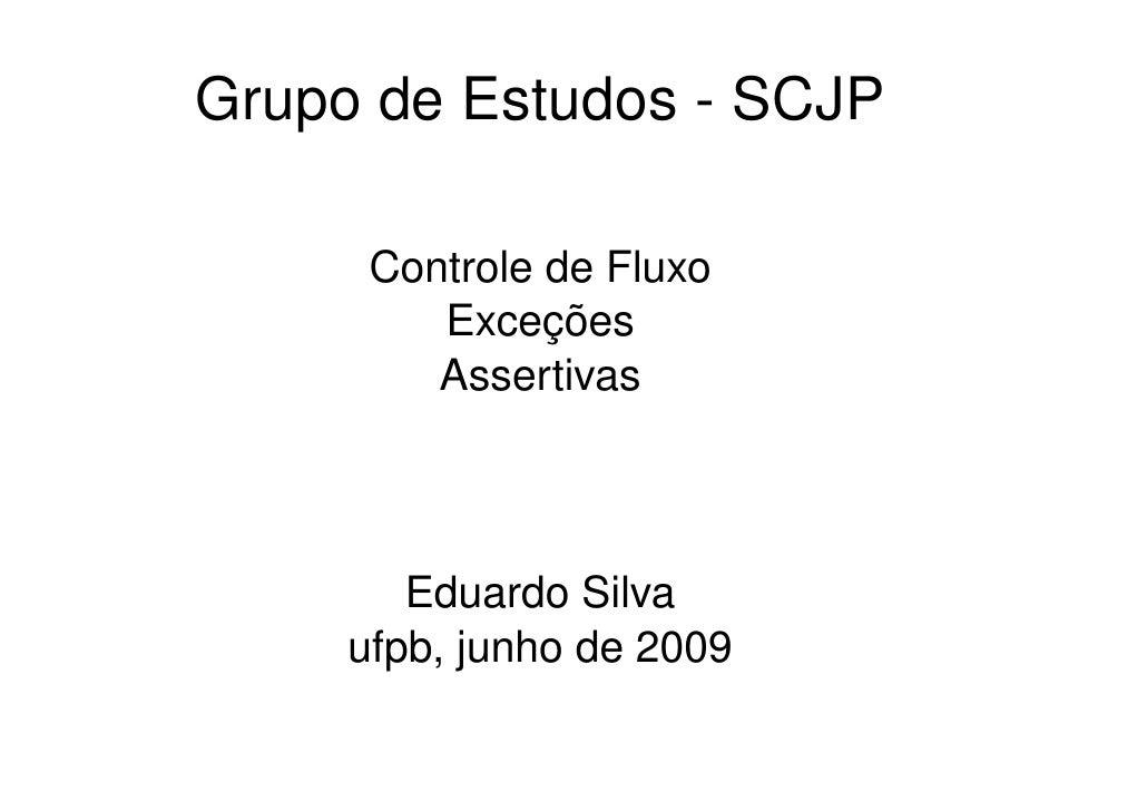 Grupo de Estudos - SCJP        Controle de Fluxo          Exceções          Assertivas            Eduardo Silva      ufpb,...