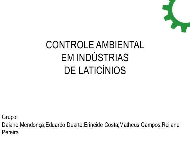 CONTROLE AMBIENTAL  EM INDÚSTRIAS  DE LATICÍNIOS  Grupo:  Daiane Mendonça;Eduardo Duarte;Erineide Costa;Matheus Campos;Rei...