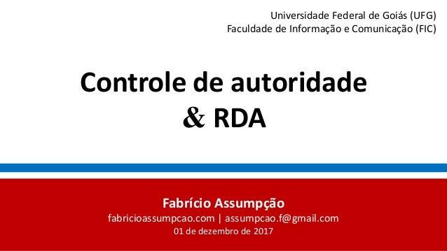 Controle de autoridade & RDA Fabrício Assumpção fabricioassumpcao.com | assumpcao.f@gmail.com 01 de dezembro de 2017 Unive...