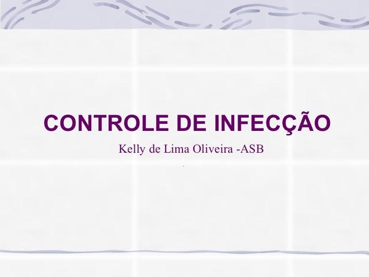 CONTROLE DE INFECÇÃO Kelly de Lima Oliveira -ASB
