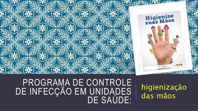 PROGRAMA DE CONTROLE DE INFECÇÃO EM UNIDADES DE SAÚDE:  higienização das mãos