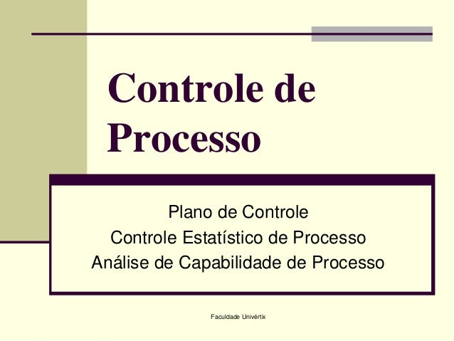 Controle de Processo Plano de Controle Controle Estatístico de Processo Análise de Capabilidade de Processo Faculdade Univ...