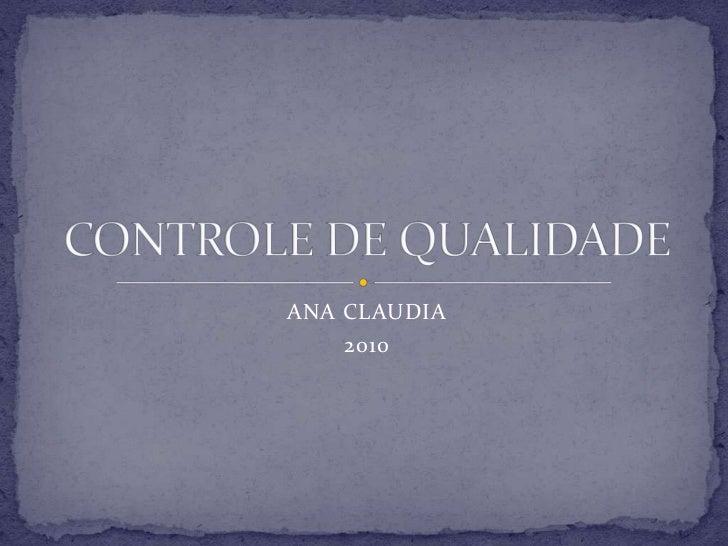 ANA CLAUDIA<br />2010<br />CONTROLE DE QUALIDADE<br />