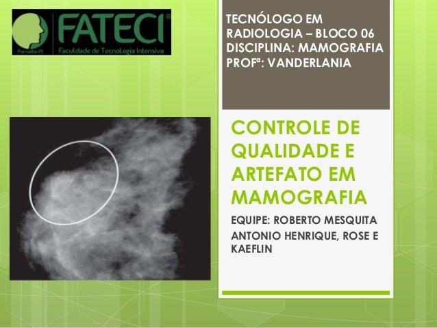 TECNÓLOGO EM  RADIOLOGIA – BLOCO 06  DISCIPLINA: MAMOGRAFIA  PROFª: VANDERLANIA  CONTROLE DE  QUALIDADE E  ARTEFATO EM  MA...