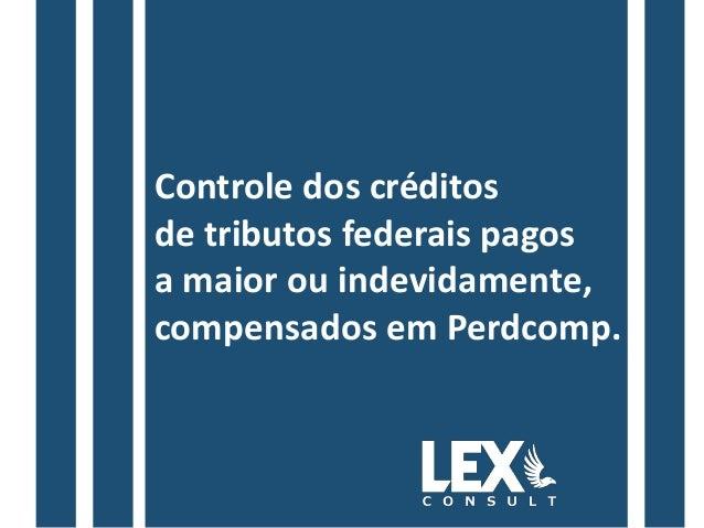 Controle dos créditos de tributos federais pagos a maior ou indevidamente, compensados em Perdcomp.
