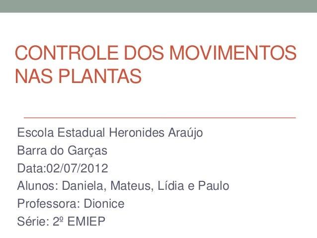 CONTROLE DOS MOVIMENTOSNAS PLANTASEscola Estadual Heronides AraújoBarra do GarçasData:02/07/2012Alunos: Daniela, Mateus, L...