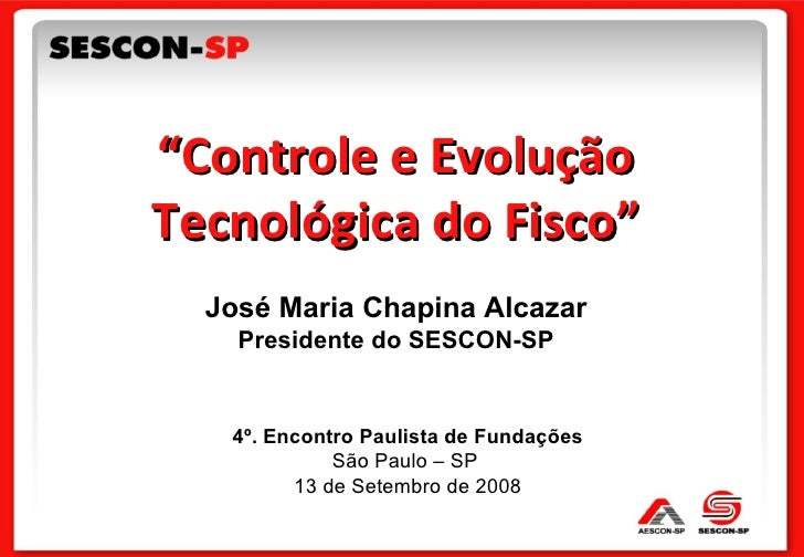 """4º. Encontro Paulista de Fundações São Paulo – SP  13 de Setembro de 2008 """" Controle e Evolução Tecnológica do Fisco"""" José..."""