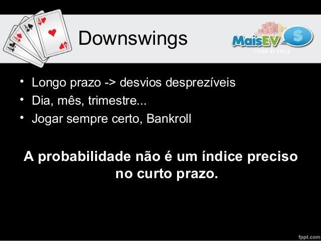 Downswings• Longo prazo -> desvios desprezíveis• Dia, mês, trimestre...• Jogar sempre certo, BankrollA probabilidade não é...