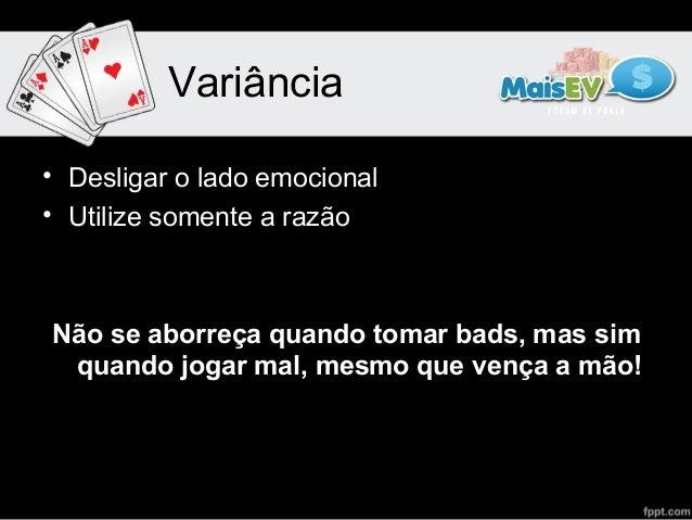 Variância• Desligar o lado emocional• Utilize somente a razãoNão se aborreça quando tomar bads, mas sim quando jogar mal, ...