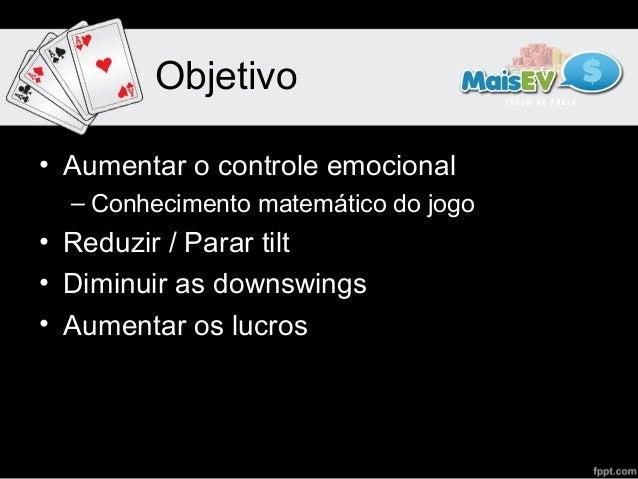 Objetivo• Aumentar o controle emocional  – Conhecimento matemático do jogo• Reduzir / Parar tilt• Diminuir as downswings• ...