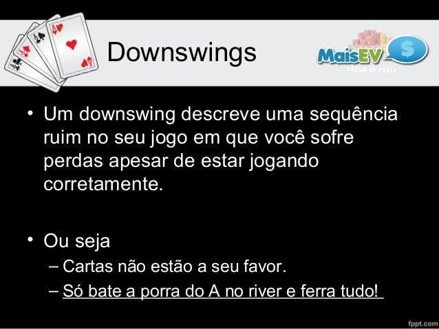 Downswings• Um downswing descreve uma sequência  ruim no seu jogo em que você sofre  perdas apesar de estar jogando  corre...