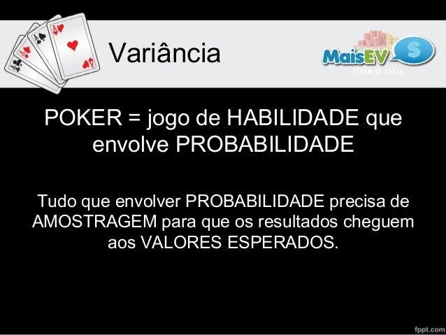 Variância POKER = jogo de HABILIDADE que    envolve PROBABILIDADETudo que envolver PROBABILIDADE precisa deAMOSTRAGEM para...