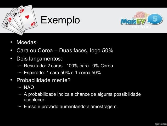 Exemplo• Moedas• Cara ou Coroa – Duas faces, logo 50%• Dois lançamentos:   – Resultado: 2 caras 100% cara 0% Coroa   – Esp...