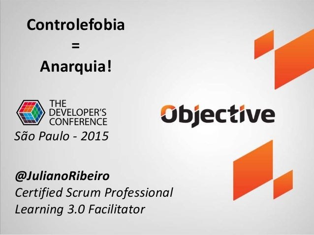 Controlefobia = Anarquia! @JulianoRibeiro Certified Scrum Professional Learning 3.0 Facilitator São Paulo - 2015