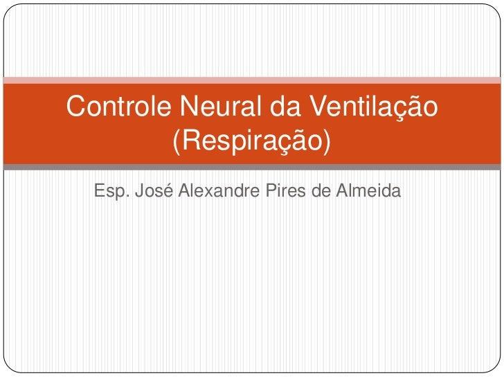 Controle Neural da Ventilação        (Respiração)  Esp. José Alexandre Pires de Almeida