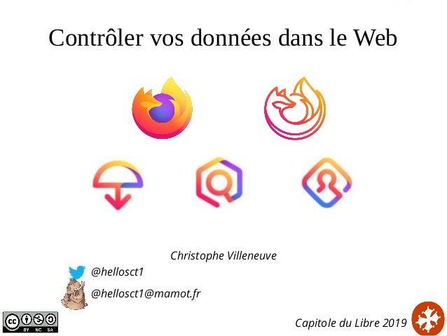 Contrôler vos données dans le Web Christophe Villeneuve @hellosct1 @hellosct1@mamot.fr Capitole du Libre 2019