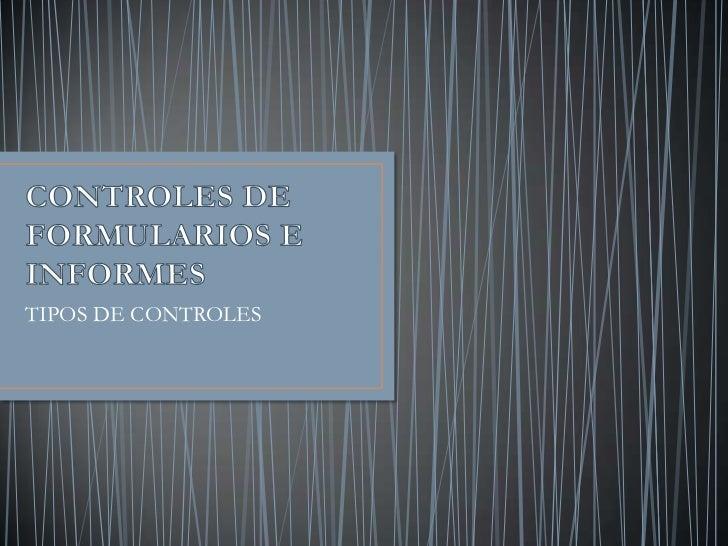 CONTROLES DE FORMULARIOS E INFORMES<br />TIPOS DE CONTROLES<br />