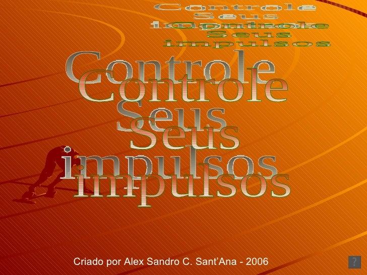Controle Seus impulsos Criado por Alex Sandro C. Sant'Ana - 2006