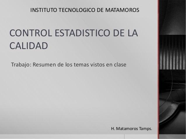 INSTITUTO TECNOLOGICO DE MATAMOROS  CONTROL ESTADISTICO DE LA CALIDAD Trabajo: Resumen de los temas vistos en clase  H. Ma...