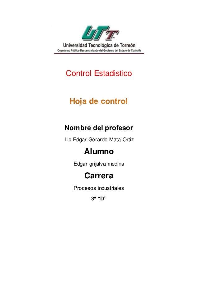 Control Estadistico Nombre del profesor Lic.Edgar Gerardo Mata Ortiz Alumno Edgar grijalva medina Carrera Procesos industr...