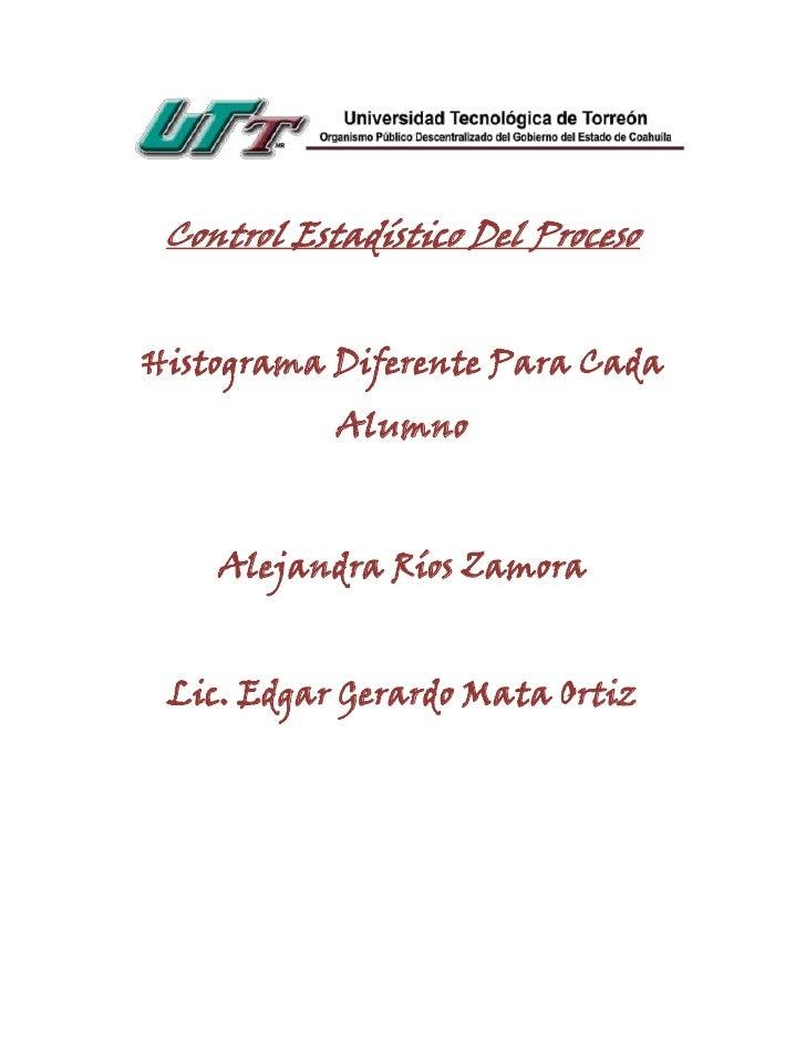 Control Estadístico Del ProcesoHistograma Diferente Para Cada            Alumno    Alejandra Ríos Zamora Lic. Edgar Gerard...