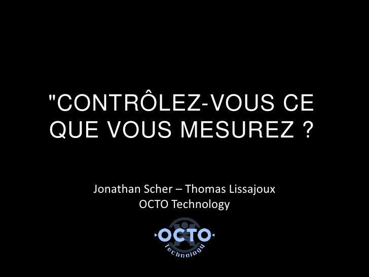 """""""CONTRÔLEZ-VOUS CEQUE VOUS MESUREZ ?   Jonathan Scher – Thomas Lissajoux           OCTO Technology"""